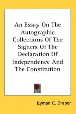 An Essay on the Autographic Collections of the Signers of the Declaration of Independence and the Constitution