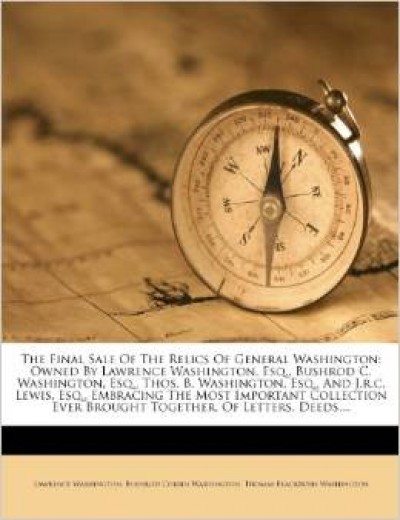 The final sale of the relics of General Washington: owned by Lawrence Washington, esq., Bushrod C. Washington, esq., Thos. B. Washington, esq., and J.R.C. Lewis, esq., embracing the most important collection ever brought together, of letters, deeds, lease